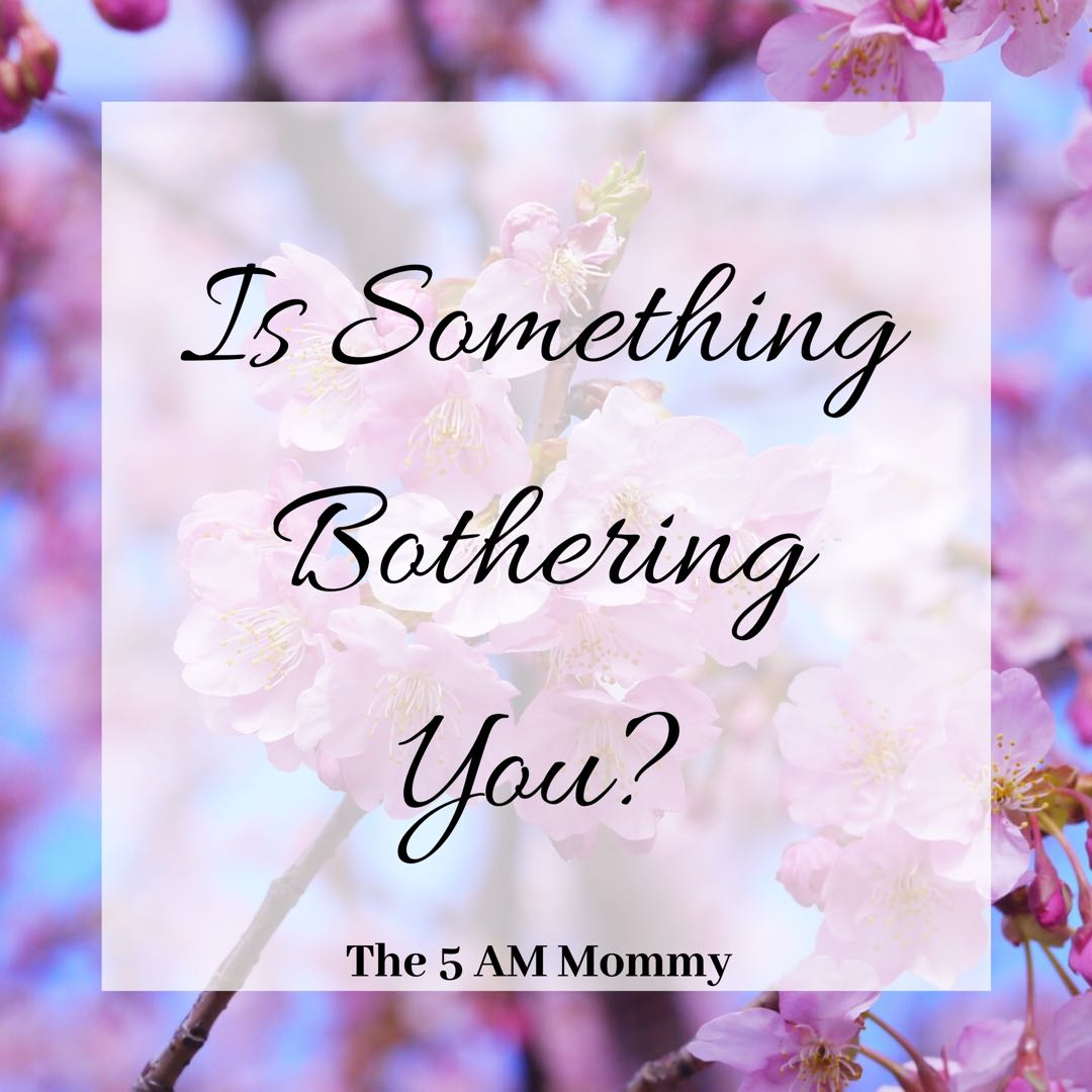 Is Something Bothering You?